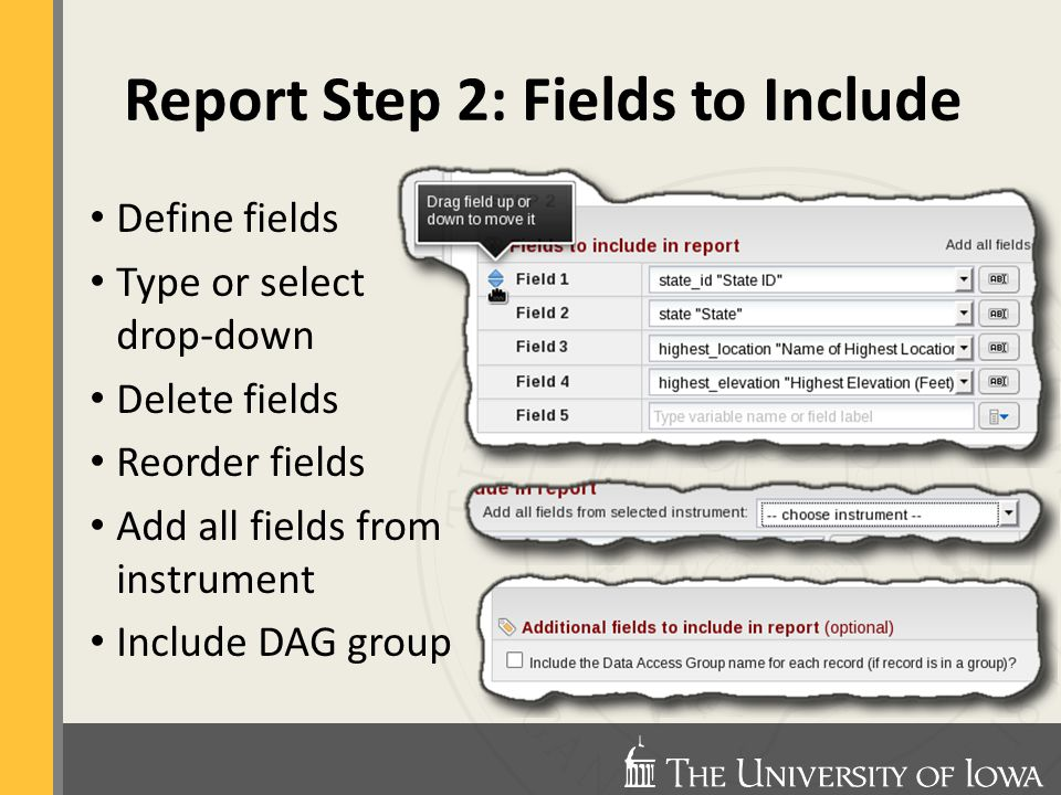 Define fields Type or select drop-down Delete fields Reorder fields Add all fields from instrument Include DAG group Report Step 2: Fields to Include