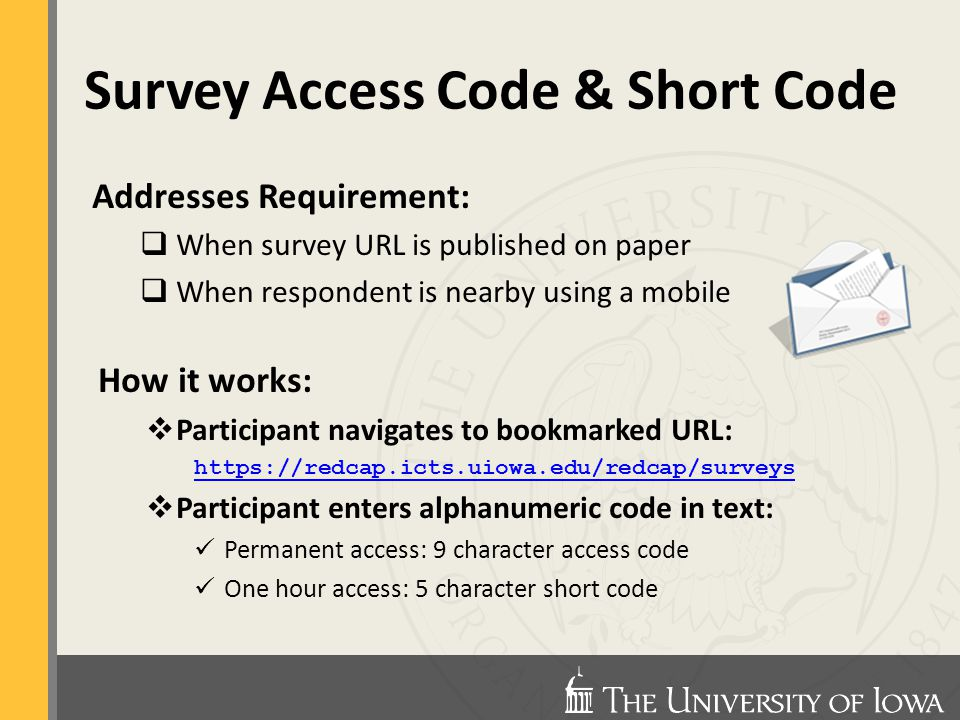 Survey Access Code & Short Code Addresses Requirement:  When survey URL is published on paper  When respondent is nearby using a mobile How it works:  Participant navigates to bookmarked URL: https://redcap.icts.uiowa.edu/redcap/surveys  Participant enters alphanumeric code in text: Permanent access: 9 character access code One hour access: 5 character short code