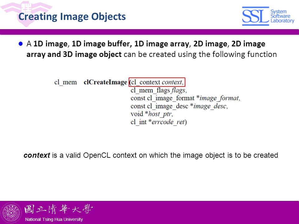 National Tsing Hua University ® copyright OIA National Tsing Hua University Creating Image Objects A 1D image, 1D image buffer, 1D image array, 2D image, 2D image array and 3D image object can be created using the following function context is a valid OpenCL context on which the image object is to be created