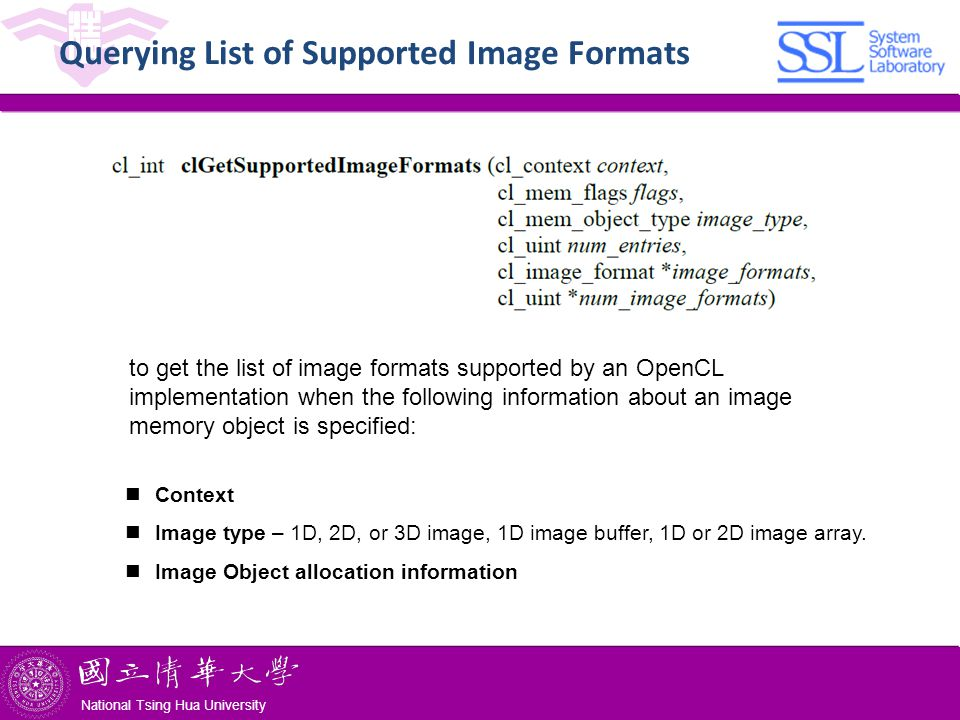 National Tsing Hua University ® copyright OIA National Tsing Hua University Querying List of Supported Image Formats to get the list of image formats supported by an OpenCL implementation when the following information about an image memory object is specified: Context Image type – 1D, 2D, or 3D image, 1D image buffer, 1D or 2D image array.