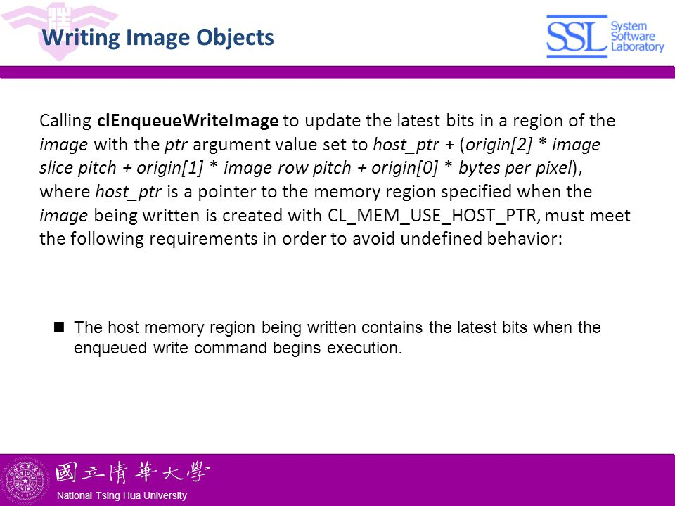 National Tsing Hua University ® copyright OIA National Tsing Hua University Writing Image Objects Calling clEnqueueWriteImage to update the latest bits in a region of the image with the ptr argument value set to host_ptr + (origin[2] * image slice pitch + origin[1] * image row pitch + origin[0] * bytes per pixel), where host_ptr is a pointer to the memory region specified when the image being written is created with CL_MEM_USE_HOST_PTR, must meet the following requirements in order to avoid undefined behavior: The host memory region being written contains the latest bits when the enqueued write command begins execution.
