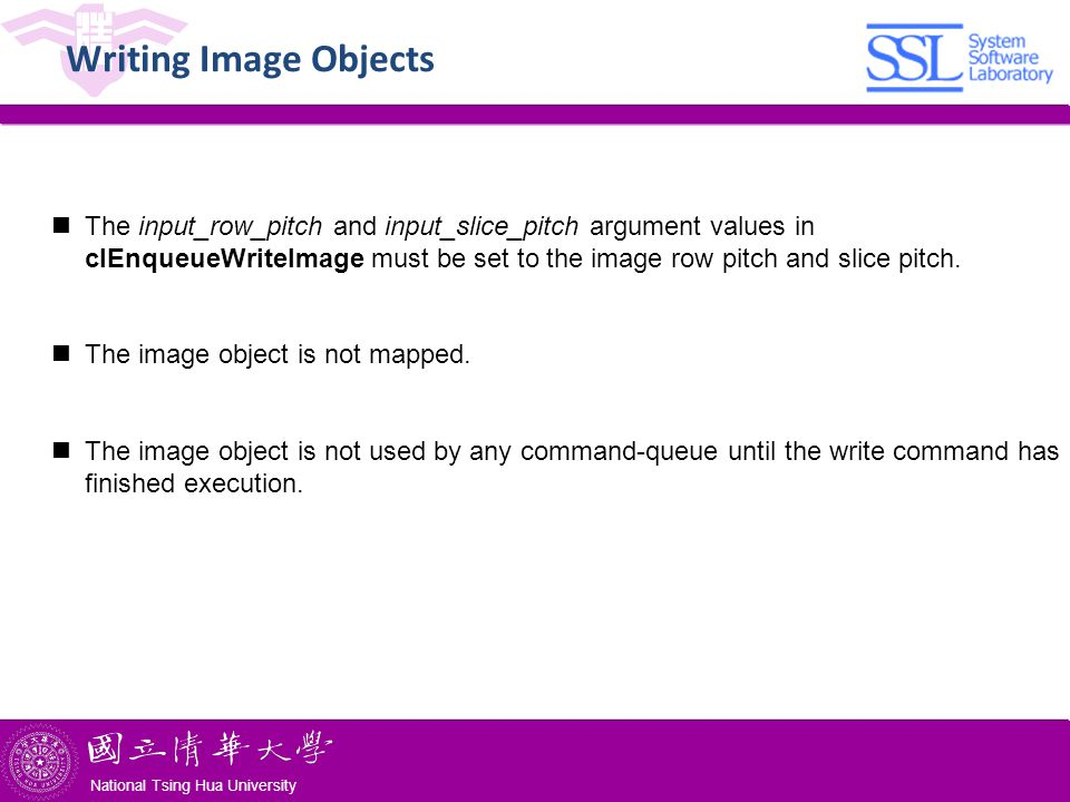 National Tsing Hua University ® copyright OIA National Tsing Hua University Writing Image Objects The input_row_pitch and input_slice_pitch argument values in clEnqueueWriteImage must be set to the image row pitch and slice pitch.