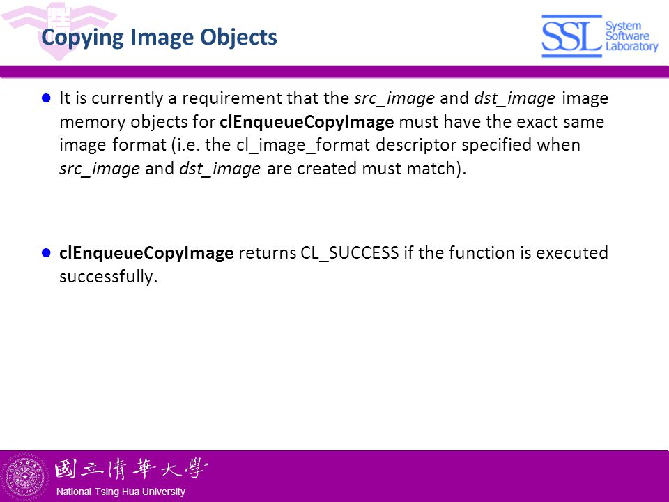 National Tsing Hua University ® copyright OIA National Tsing Hua University Copying Image Objects It is currently a requirement that the src_image and dst_image image memory objects for clEnqueueCopyImage must have the exact same image format (i.e.