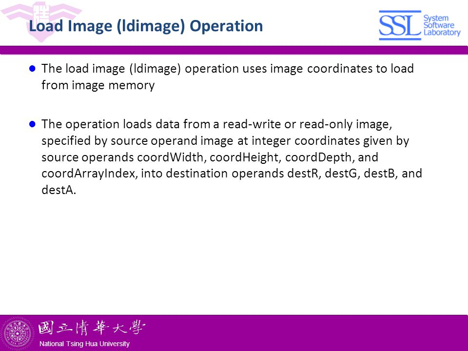 National Tsing Hua University ® copyright OIA National Tsing Hua University Load Image (ldimage) Operation The load image (ldimage) operation uses image coordinates to load from image memory The operation loads data from a read-write or read-only image, specified by source operand image at integer coordinates given by source operands coordWidth, coordHeight, coordDepth, and coordArrayIndex, into destination operands destR, destG, destB, and destA.