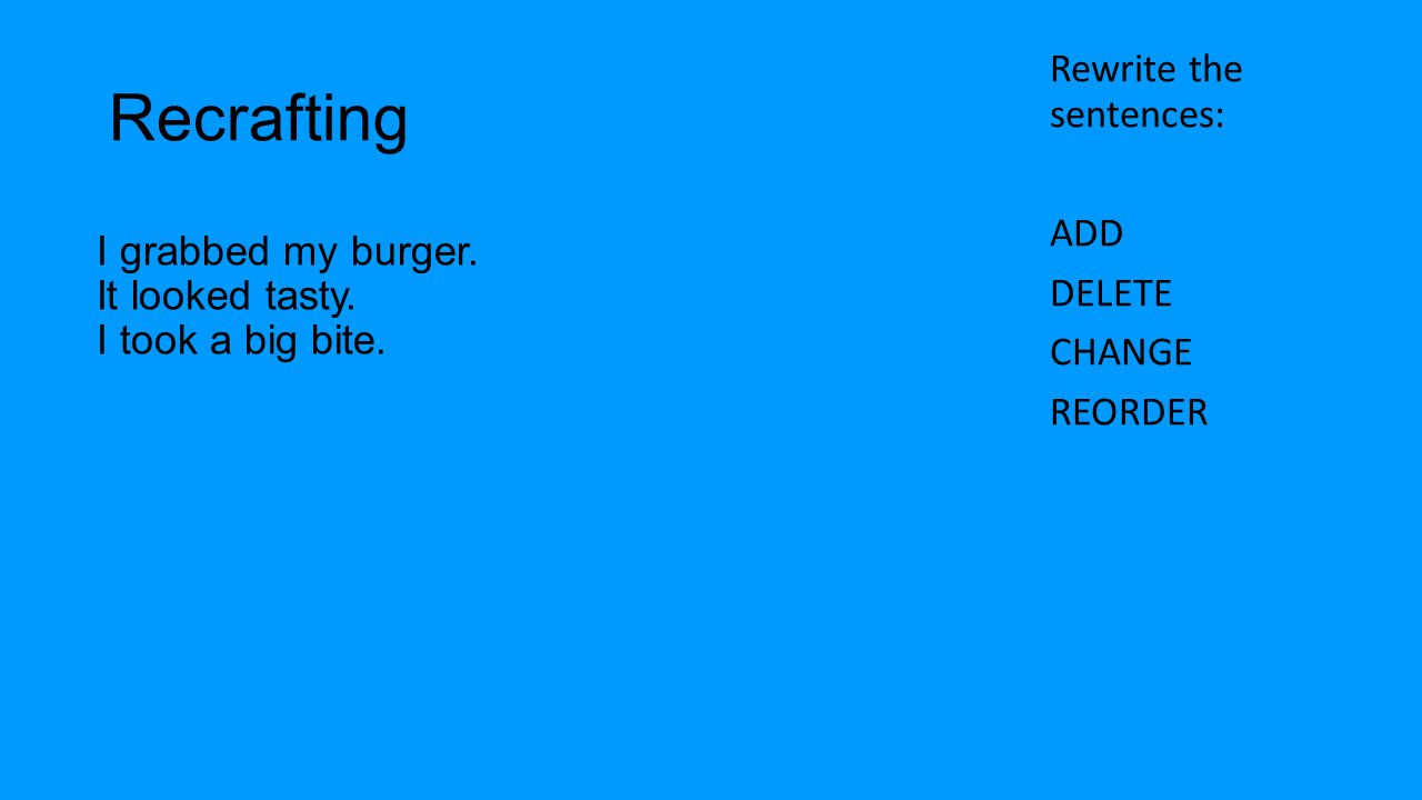 Recrafting Rewrite the sentences: ADD DELETE CHANGE REORDER I grabbed my burger.