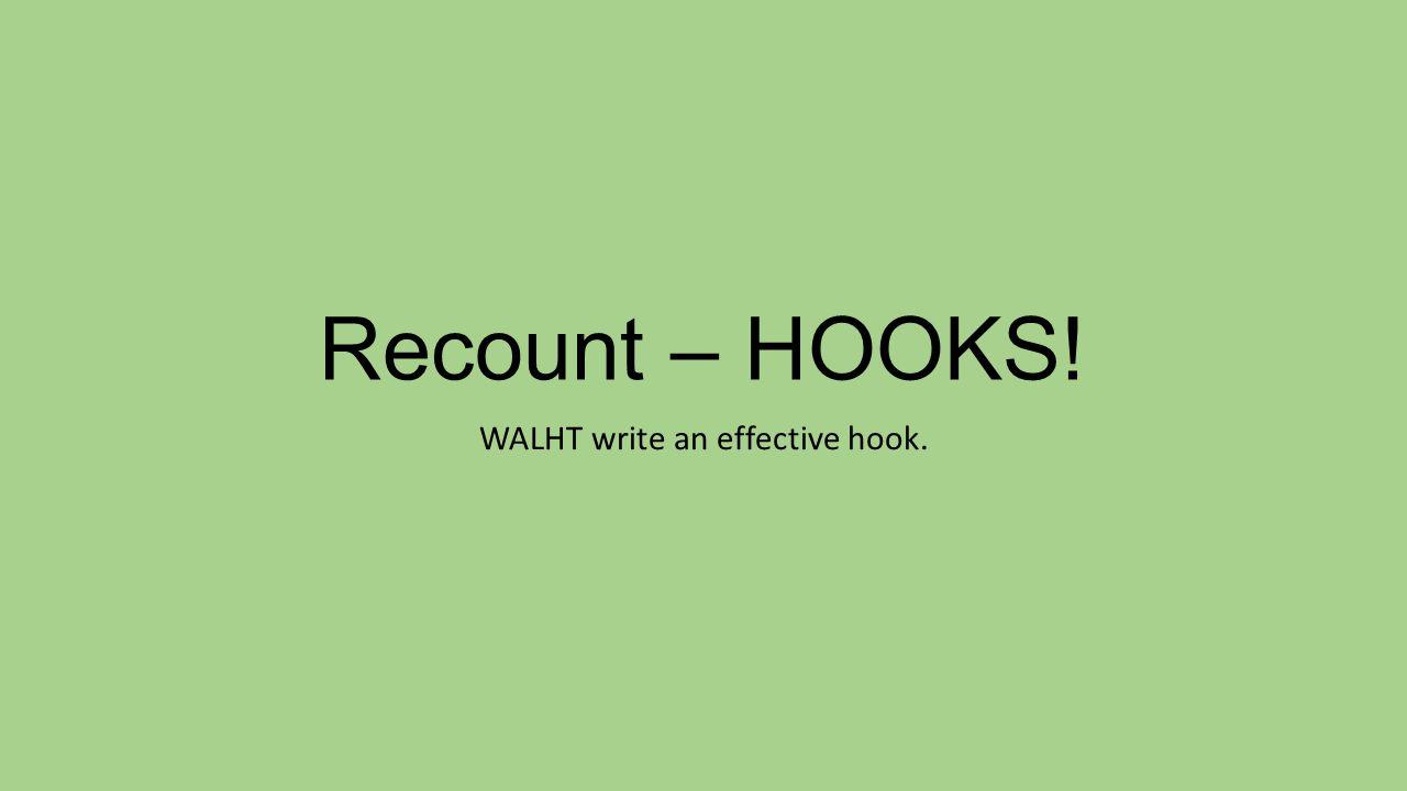 Recount – HOOKS! WALHT write an effective hook.