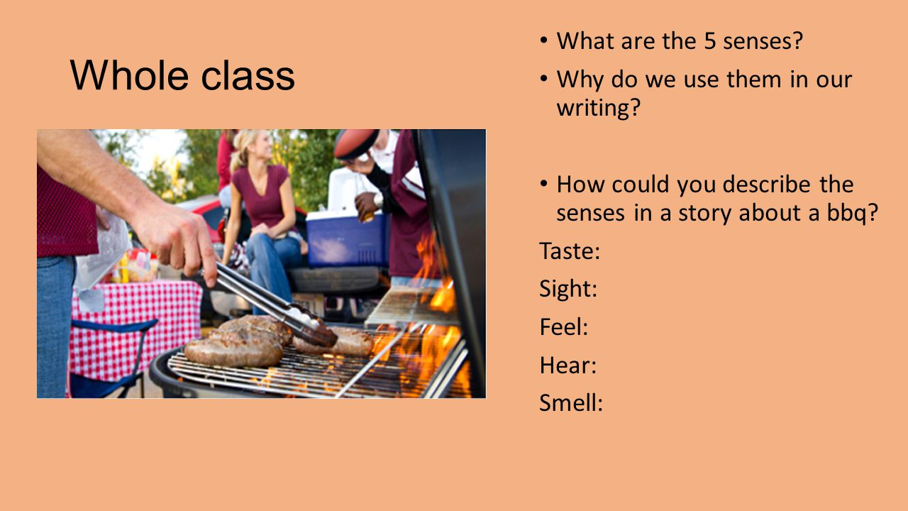 Whole class What are the 5 senses. Why do we use them in our writing.