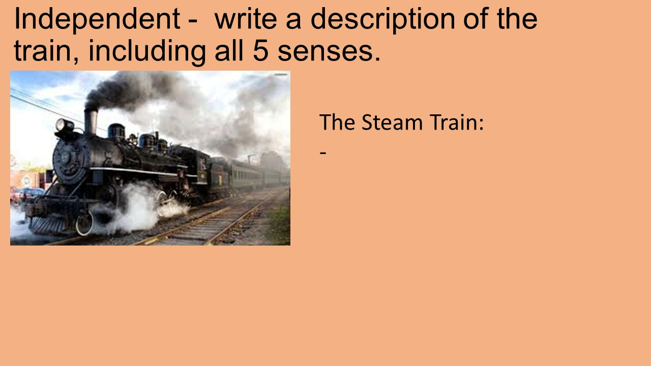 Independent - write a description of the train, including all 5 senses. The Steam Train: -