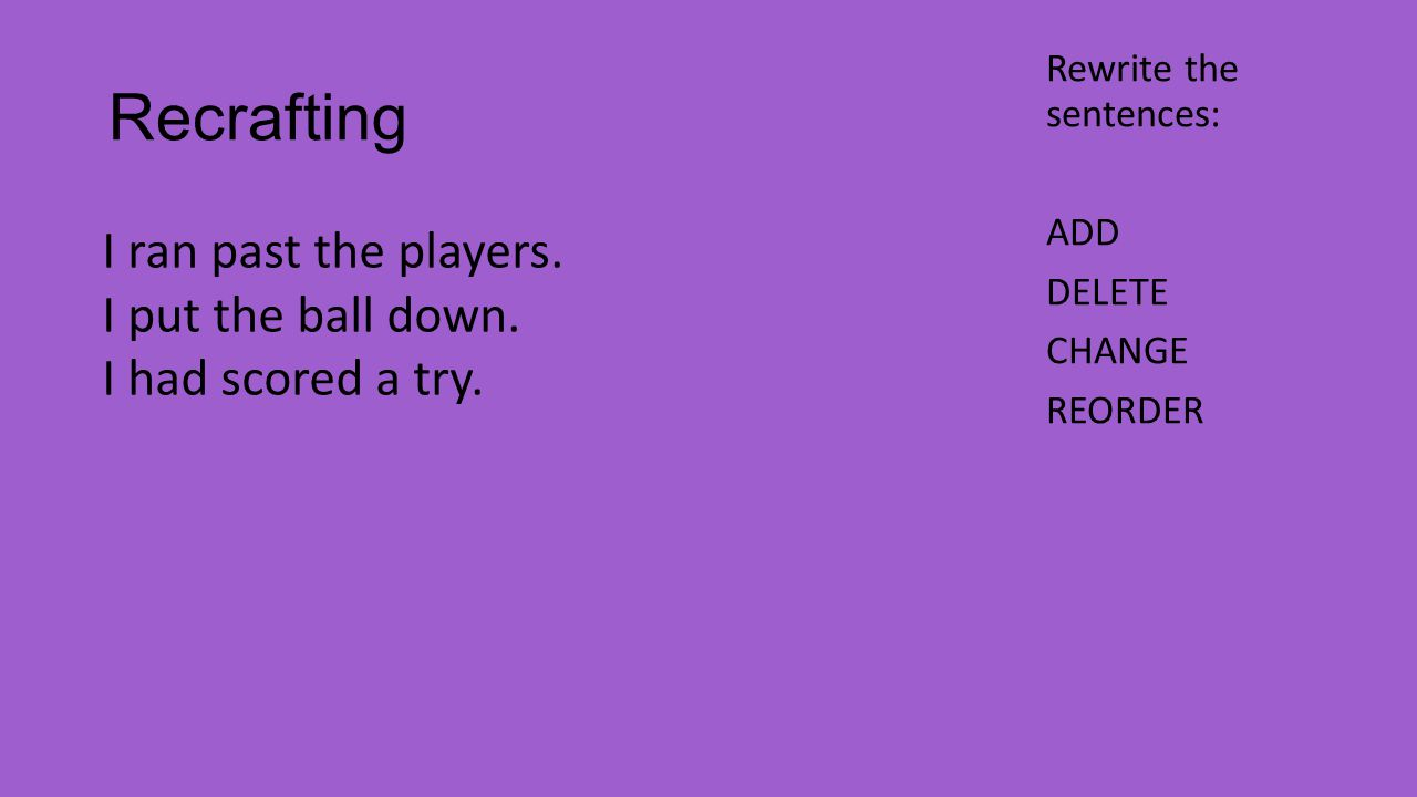 Recrafting Rewrite the sentences: ADD DELETE CHANGE REORDER I ran past the players.