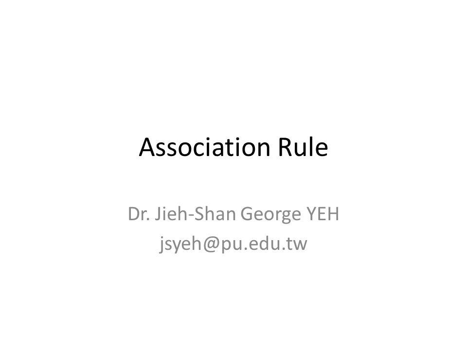 Association Rule Dr. Jieh-Shan George YEH jsyeh@pu.edu.tw