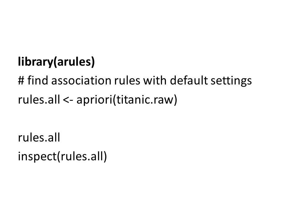 library(arules) # find association rules with default settings rules.all <- apriori(titanic.raw) rules.all inspect(rules.all)