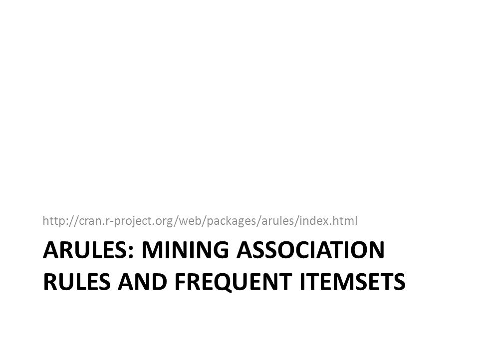 ARULES: MINING ASSOCIATION RULES AND FREQUENT ITEMSETS http://cran.r-project.org/web/packages/arules/index.html