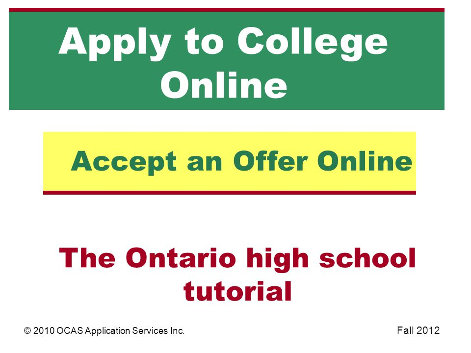 The Ontario high school tutorial Accept an Offer Online Apply to College Online © 2010 OCAS Application Services Inc. Fall 2012