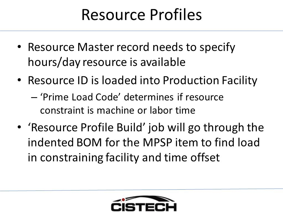 Resource Profiles Resource Master record needs to specify hours/day resource is available Resource ID is loaded into Production Facility – 'Prime Load Code' determines if resource constraint is machine or labor time 'Resource Profile Build' job will go through the indented BOM for the MPSP item to find load in constraining facility and time offset
