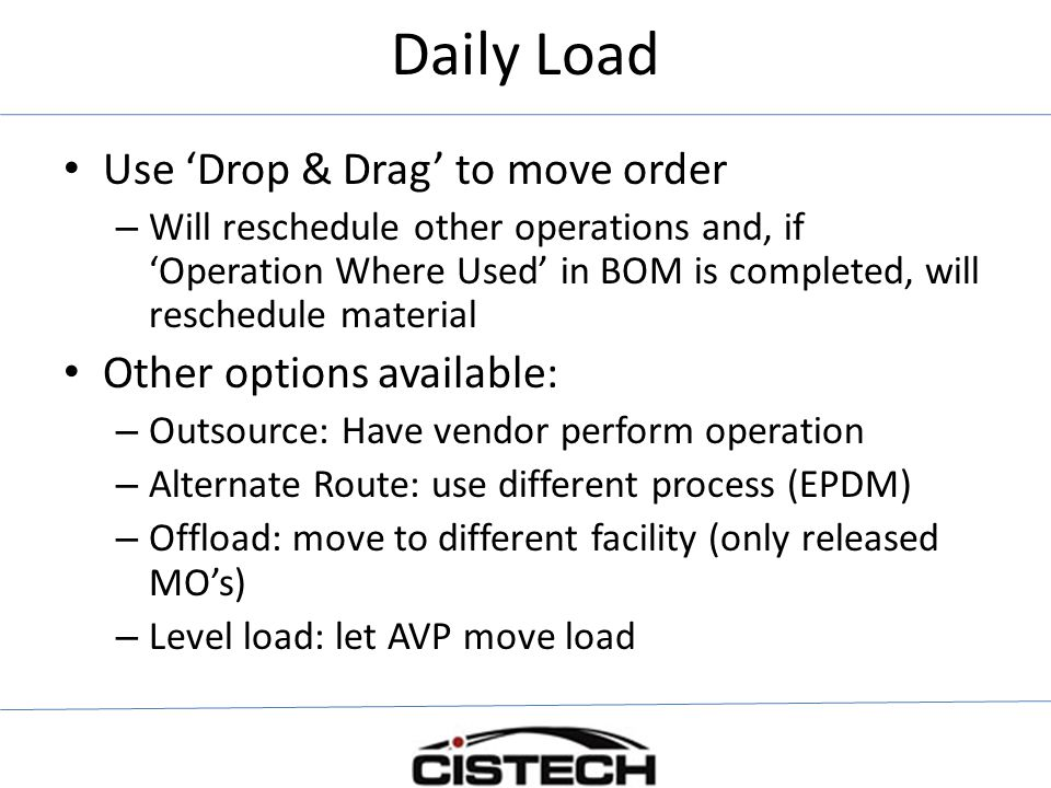 Use 'Drop & Drag' to move order – Will reschedule other operations and, if 'Operation Where Used' in BOM is completed, will reschedule material Other options available: – Outsource: Have vendor perform operation – Alternate Route: use different process (EPDM) – Offload: move to different facility (only released MO's) – Level load: let AVP move load