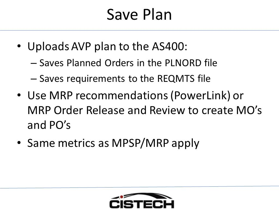 Save Plan Uploads AVP plan to the AS400: – Saves Planned Orders in the PLNORD file – Saves requirements to the REQMTS file Use MRP recommendations (PowerLink) or MRP Order Release and Review to create MO's and PO's Same metrics as MPSP/MRP apply