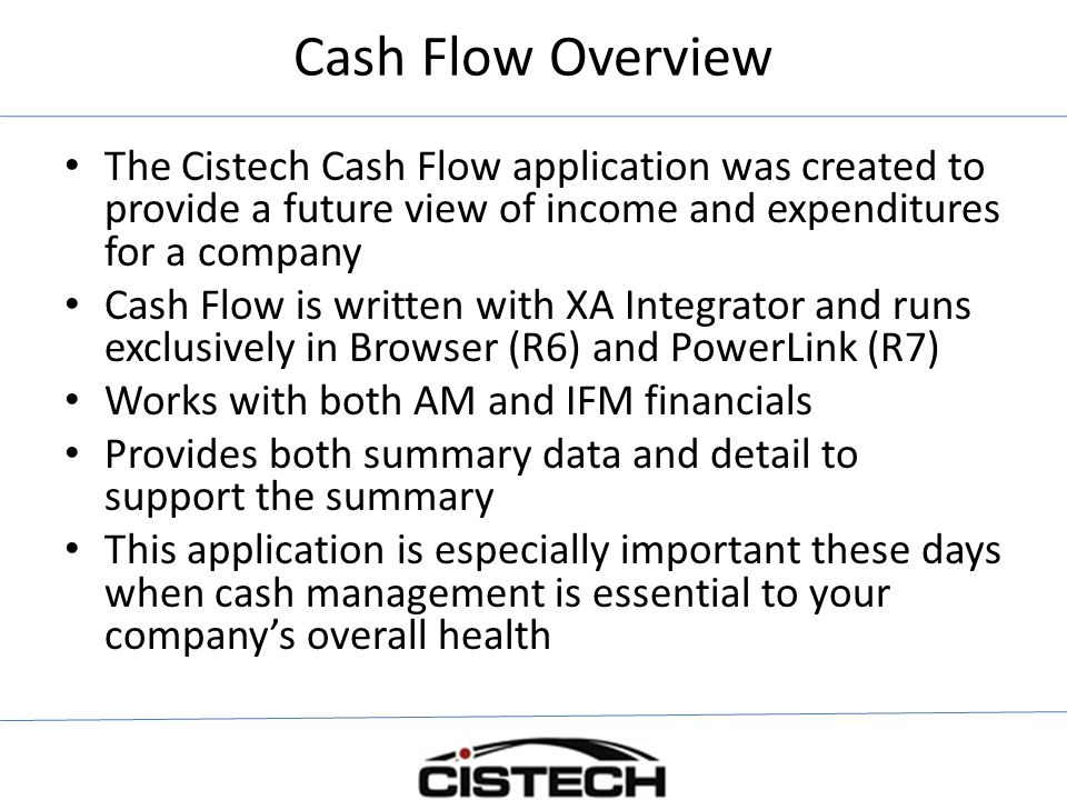 Cash Flow Overview The Cistech Cash Flow application was created to provide a future view of income and expenditures for a company Cash Flow is written with XA Integrator and runs exclusively in Browser (R6) and PowerLink (R7) Works with both AM and IFM financials Provides both summary data and detail to support the summary This application is especially important these days when cash management is essential to your company's overall health