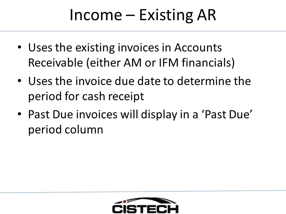 Income – Existing AR Uses the existing invoices in Accounts Receivable (either AM or IFM financials) Uses the invoice due date to determine the period for cash receipt Past Due invoices will display in a 'Past Due' period column