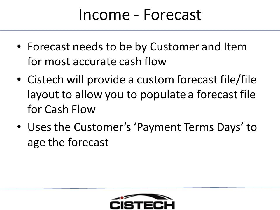 Income - Forecast Forecast needs to be by Customer and Item for most accurate cash flow Cistech will provide a custom forecast file/file layout to allow you to populate a forecast file for Cash Flow Uses the Customer's 'Payment Terms Days' to age the forecast