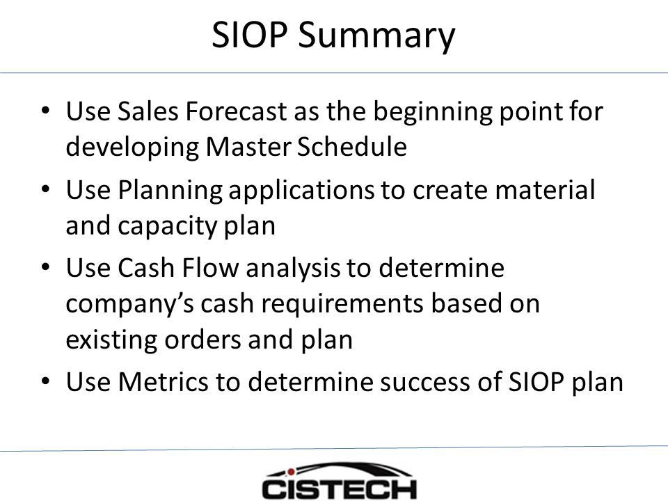 SIOP Summary Use Sales Forecast as the beginning point for developing Master Schedule Use Planning applications to create material and capacity plan Use Cash Flow analysis to determine company's cash requirements based on existing orders and plan Use Metrics to determine success of SIOP plan