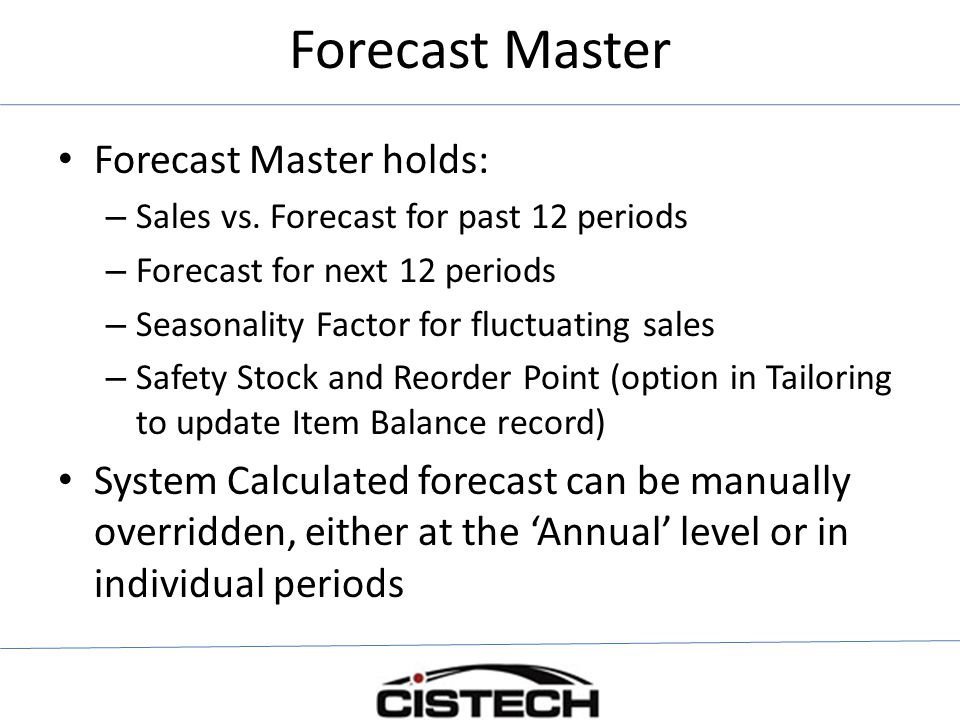Forecast Master Forecast Master holds: – Sales vs. Forecast for past 12 periods – Forecast for next 12 periods – Seasonality Factor for fluctuating sa