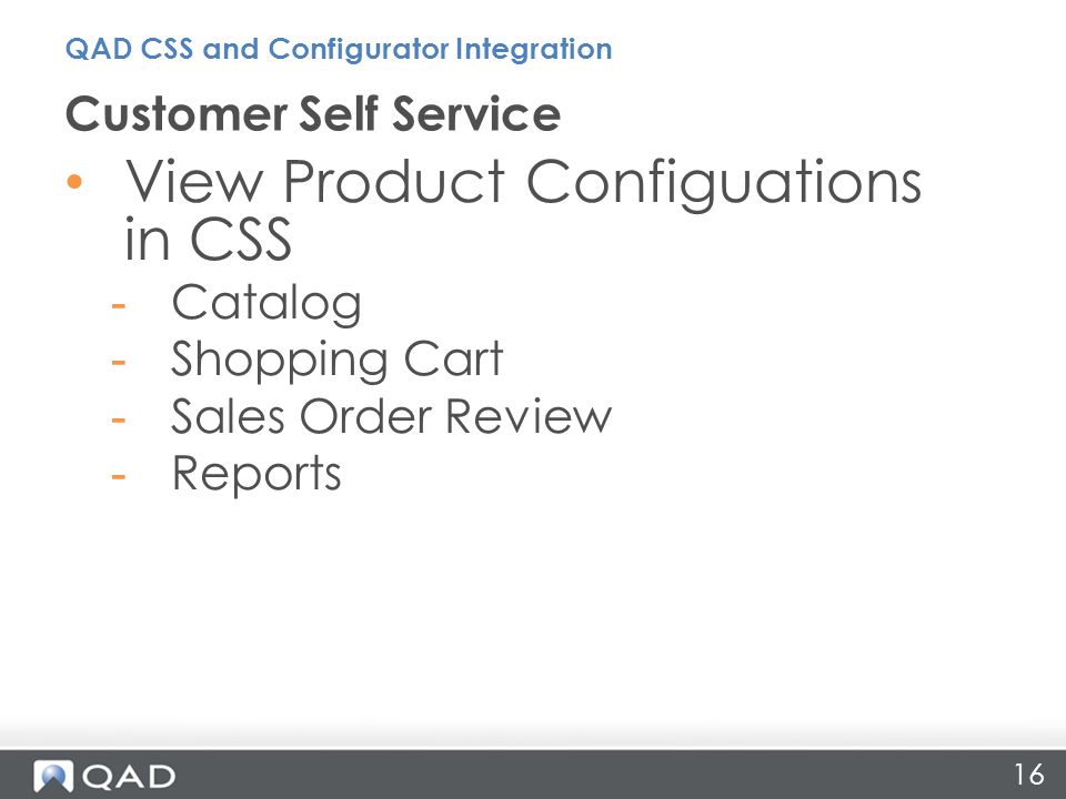 View Product Configuations in CSS -Catalog -Shopping Cart -Sales Order Review -Reports Customer Self Service QAD CSS and Configurator Integration 16