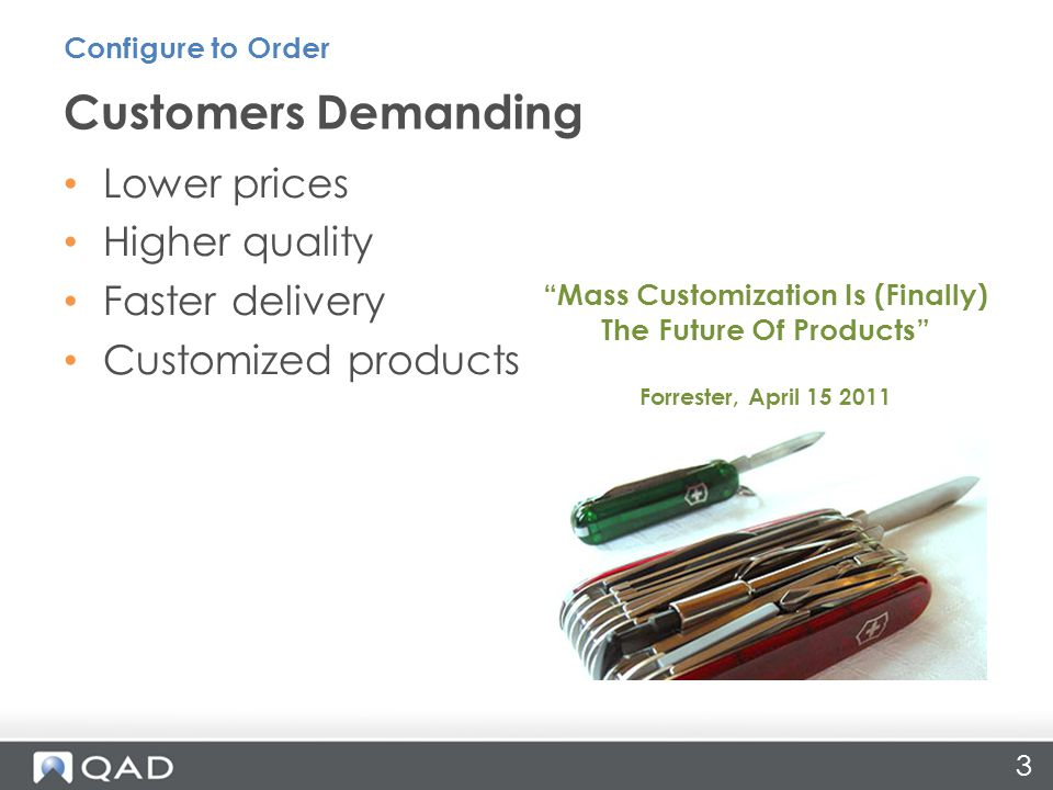 Lower prices Higher quality Faster delivery Customized products Customers Demanding Configure to Order Mass Customization Is (Finally) The Future Of Products Forrester, April 15 2011 3