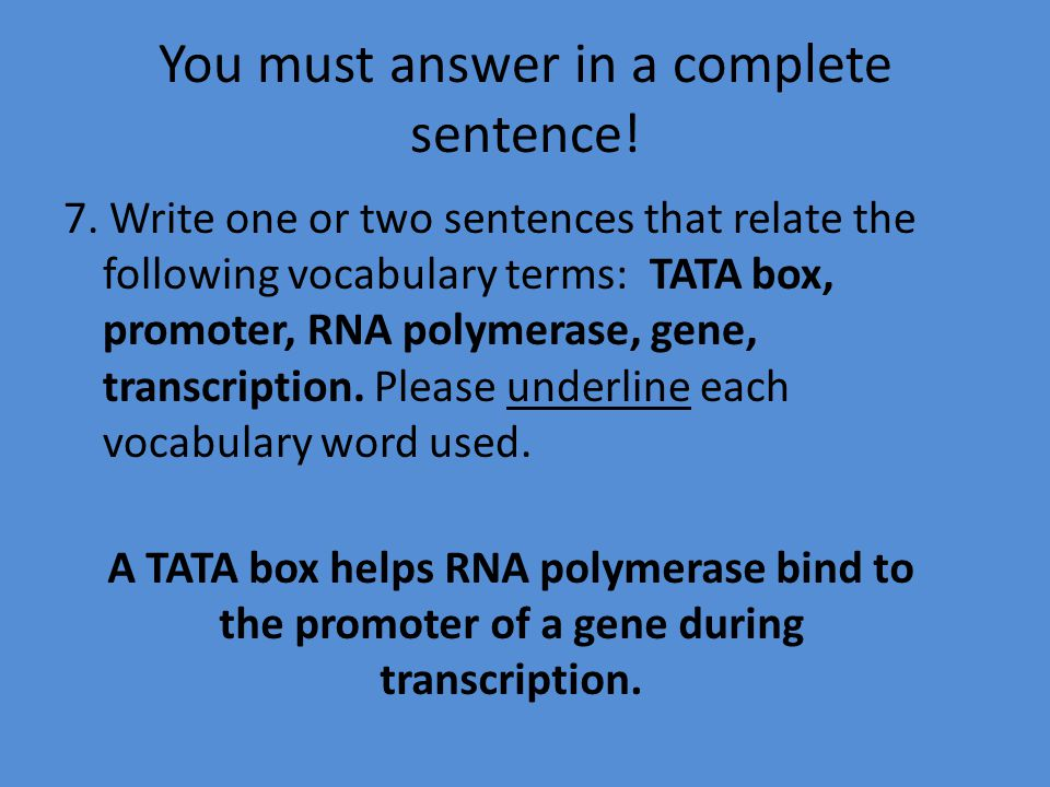 You must answer in a complete sentence! 7. Write one or two sentences that relate the following vocabulary terms: TATA box, promoter, RNA polymerase,