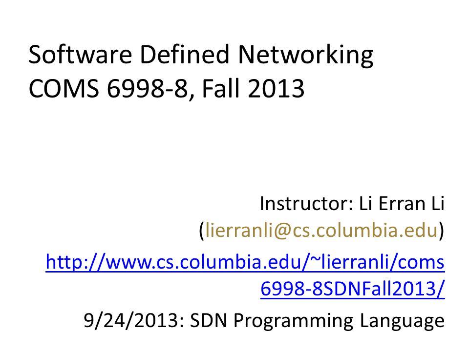 Software Defined Networking COMS 6998-8, Fall 2013 Instructor: Li Erran Li (lierranli@cs.columbia.edu) http://www.cs.columbia.edu/~lierranli/coms 6998-8SDNFall2013/ 9/24/2013: SDN Programming Language
