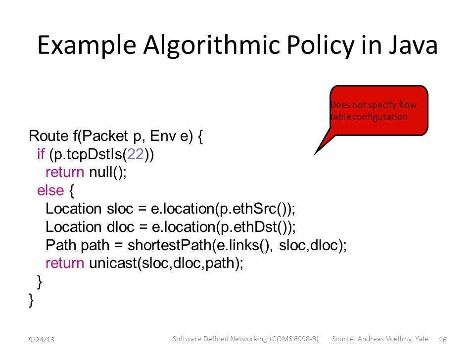 Example Algorithmic Policy in Java Route f(Packet p, Env e) { if (p.tcpDstIs(22)) return null(); else { Location sloc = e.location(p.ethSrc()); Location dloc = e.location(p.ethDst()); Path path = shortestPath(e.links(), sloc,dloc); return unicast(sloc,dloc,path); } Does not specify flow table configutation 9/24/13 Software Defined Networking (COMS 6998-8) 16 Source: Andreas Voellmy, Yale