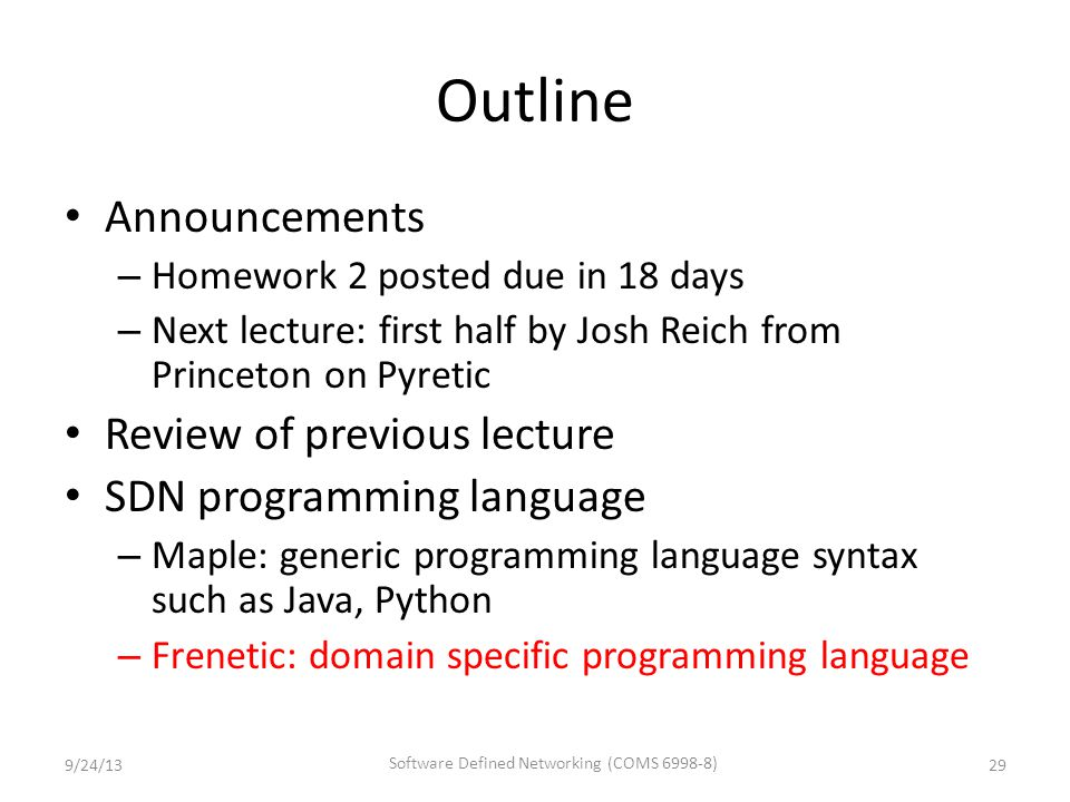 Outline Announcements – Homework 2 posted due in 18 days – Next lecture: first half by Josh Reich from Princeton on Pyretic Review of previous lecture SDN programming language – Maple: generic programming language syntax such as Java, Python – Frenetic: domain specific programming language 9/24/13 Software Defined Networking (COMS 6998-8) 29