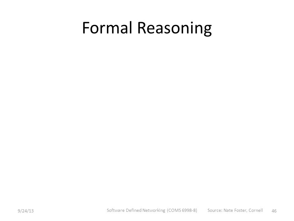 Formal Reasoning 9/24/13 Software Defined Networking (COMS 6998-8) 46 Source: Nate Foster, Cornell