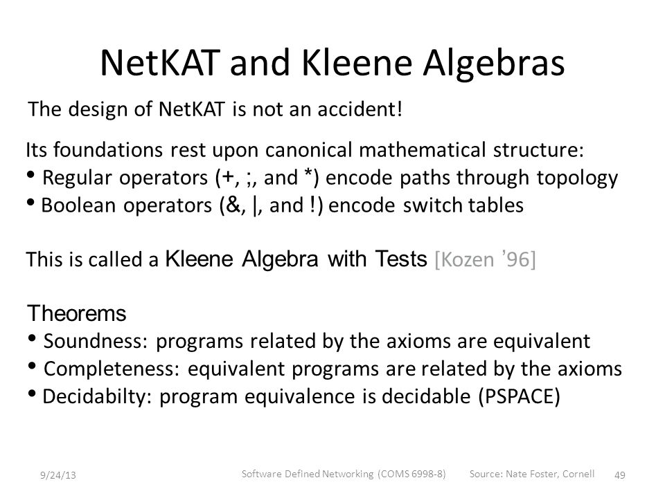 NetKAT and Kleene Algebras Theorems Soundness: programs related by the axioms are equivalent Completeness: equivalent programs are related by the axioms Decidabilty: program equivalence is decidable (PSPACE) Its foundations rest upon canonical mathematical structure: Regular operators ( +, ;, and * ) encode paths through topology Boolean operators ( &, |, and .