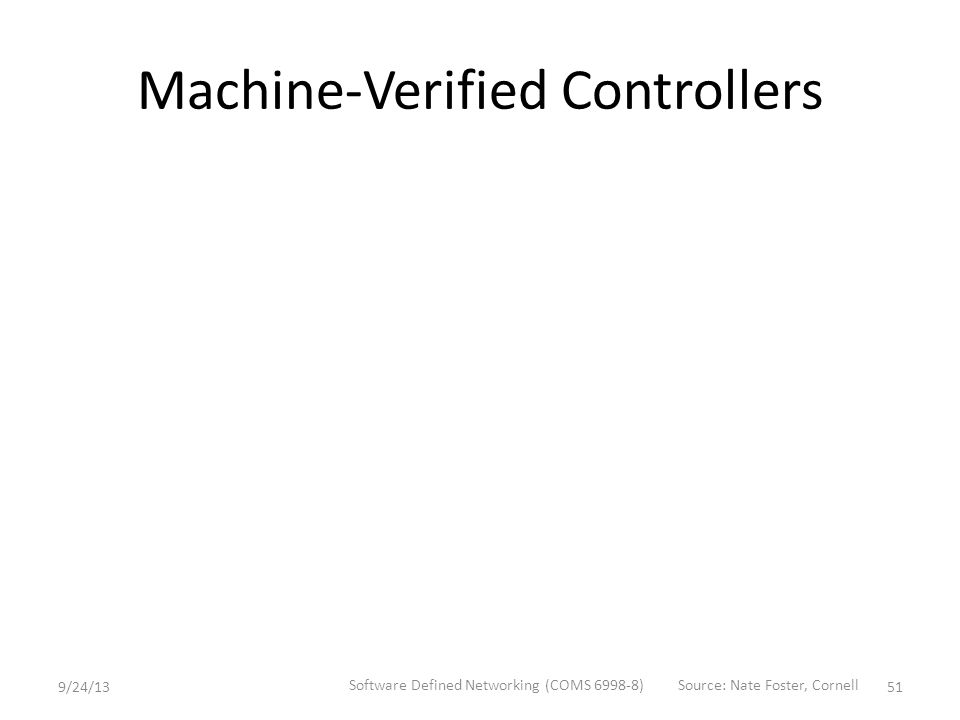 Machine-Verified Controllers 9/24/13 Software Defined Networking (COMS 6998-8) 51 Source: Nate Foster, Cornell