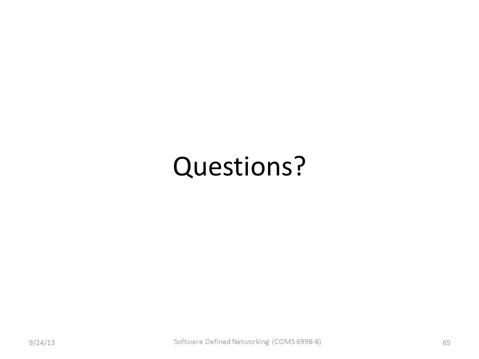 Questions? 9/24/13 Software Defined Networking (COMS 6998-8) 65
