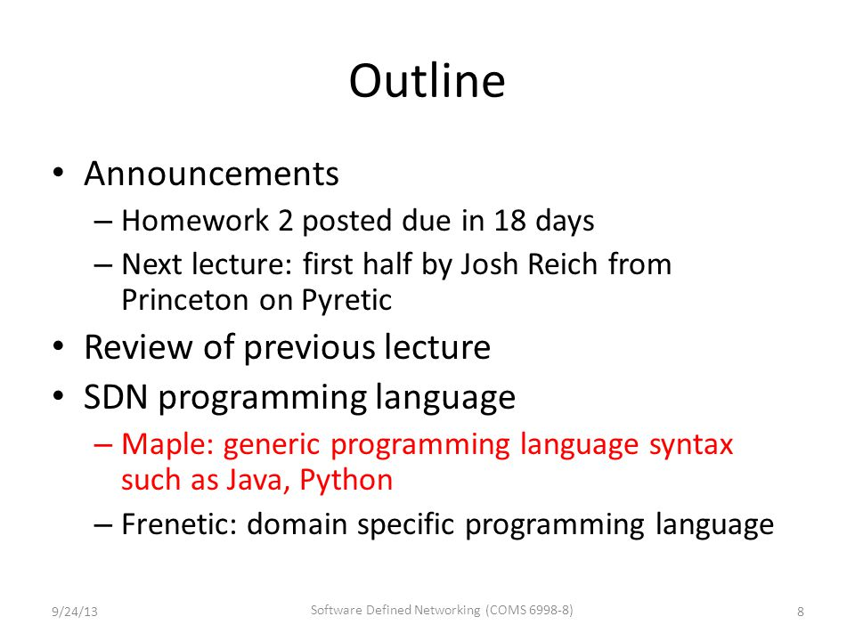 Outline Announcements – Homework 2 posted due in 18 days – Next lecture: first half by Josh Reich from Princeton on Pyretic Review of previous lecture SDN programming language – Maple: generic programming language syntax such as Java, Python – Frenetic: domain specific programming language 9/24/13 Software Defined Networking (COMS 6998-8) 8