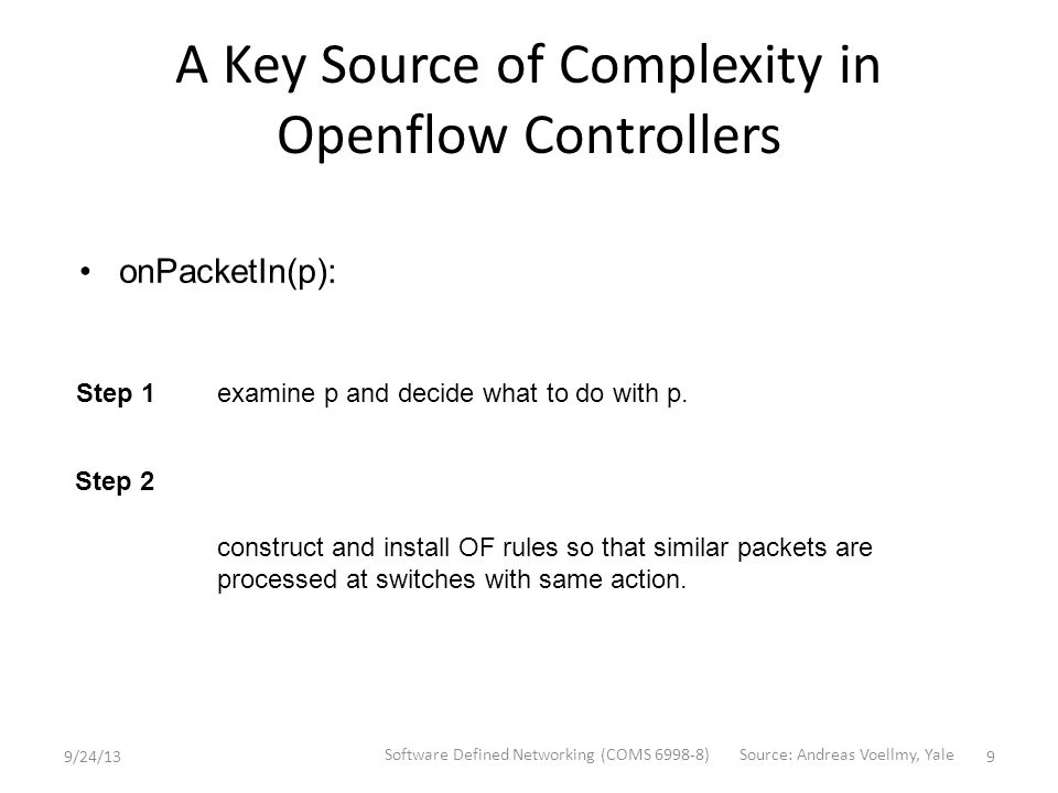 A Key Source of Complexity in Openflow Controllers onPacketIn(p): examine p and decide what to do with p.Step 1 construct and install OF rules so that similar packets are processed at switches with same action.