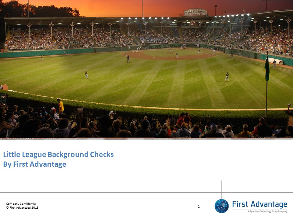 Company Confidential © First Advantage 2013 1 Little League Background Checks By First Advantage