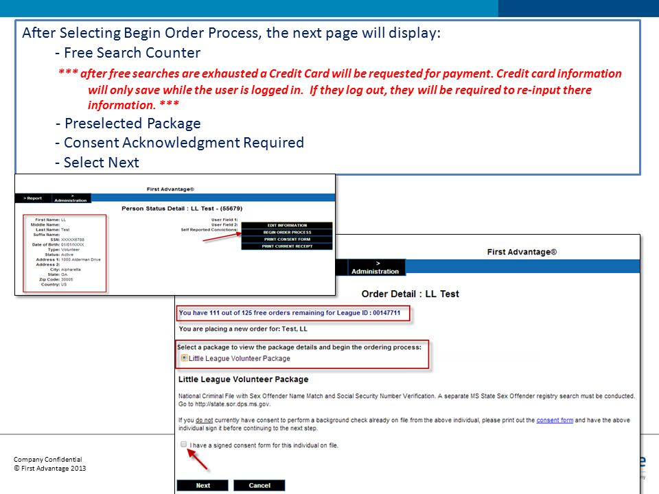 Company Confidential © First Advantage 2013 12 After Selecting Begin Order Process, the next page will display: - Free Search Counter *** after free searches are exhausted a Credit Card will be requested for payment.