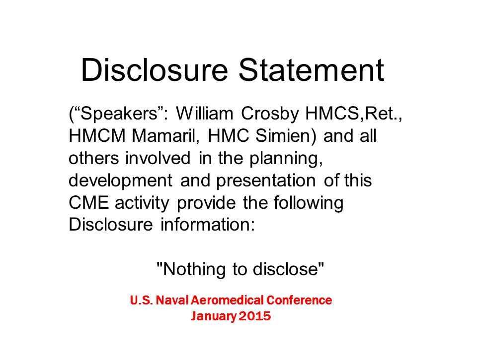 """U.S. Naval Aeromedical Conference January 2015 Disclosure Statement (""""Speakers"""": William Crosby HMCS,Ret., HMCM Mamaril, HMC Simien) and all others in"""
