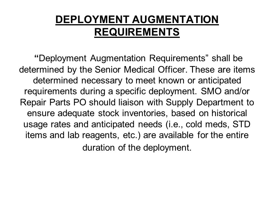 """DEPLOYMENT AUGMENTATION REQUIREMENTS """"Deployment Augmentation Requirements"""" shall be determined by the Senior Medical Officer. These are items determi"""