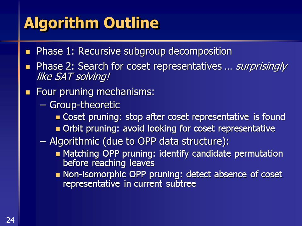 24 Algorithm Outline Phase 1: Recursive subgroup decomposition Phase 1: Recursive subgroup decomposition Phase 2: Search for coset representatives … surprisingly like SAT solving.