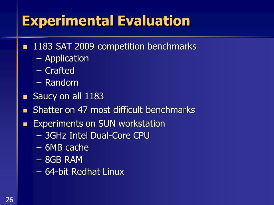 26 Experimental Evaluation 1183 SAT 2009 competition benchmarks 1183 SAT 2009 competition benchmarks –Application –Crafted –Random Saucy on all 1183 Saucy on all 1183 Shatter on 47 most difficult benchmarks Shatter on 47 most difficult benchmarks Experiments on SUN workstation Experiments on SUN workstation –3GHz Intel Dual-Core CPU –6MB cache –8GB RAM –64-bit Redhat Linux