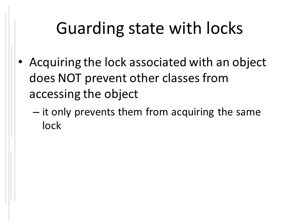Guarding state with locks Acquiring the lock associated with an object does NOT prevent other classes from accessing the object – it only prevents the