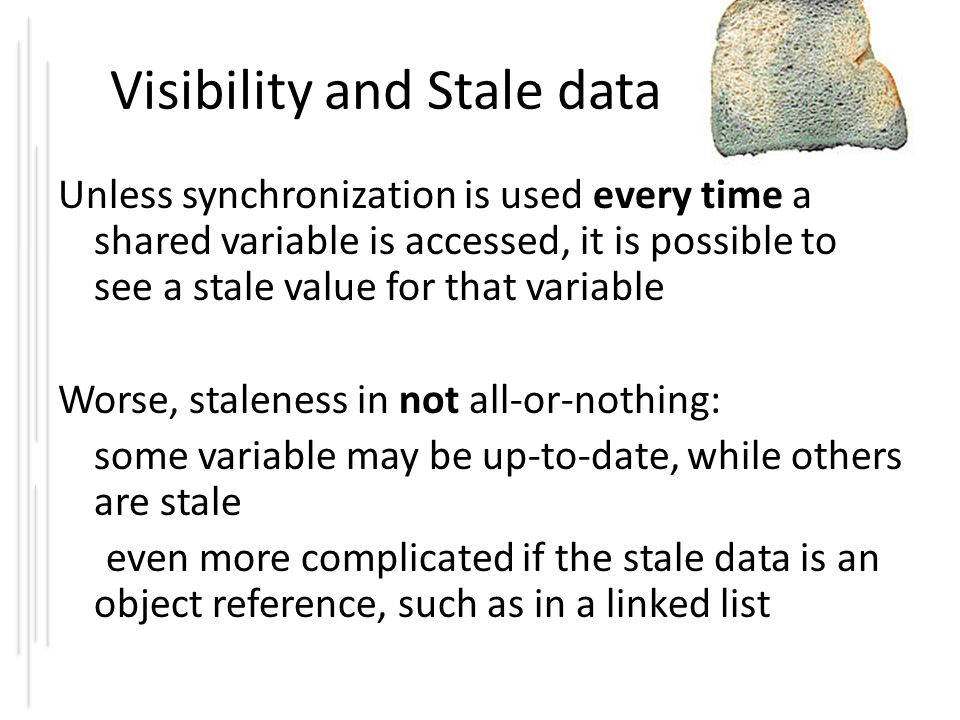 Visibility and Stale data Unless synchronization is used every time a shared variable is accessed, it is possible to see a stale value for that variab