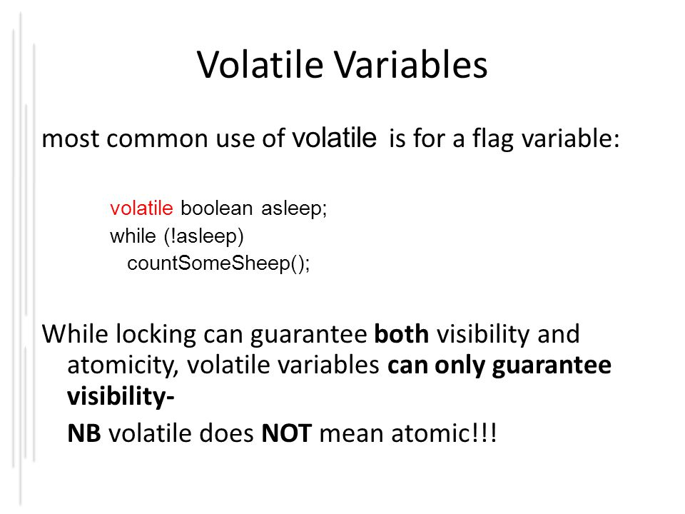 Volatile Variables most common use of volatile is for a flag variable: volatile boolean asleep; while (!asleep) countSomeSheep(); While locking can gu