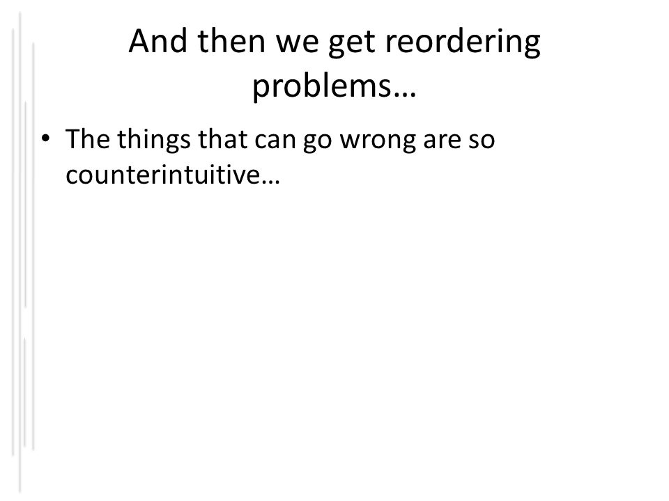 And then we get reordering problems… The things that can go wrong are so counterintuitive…