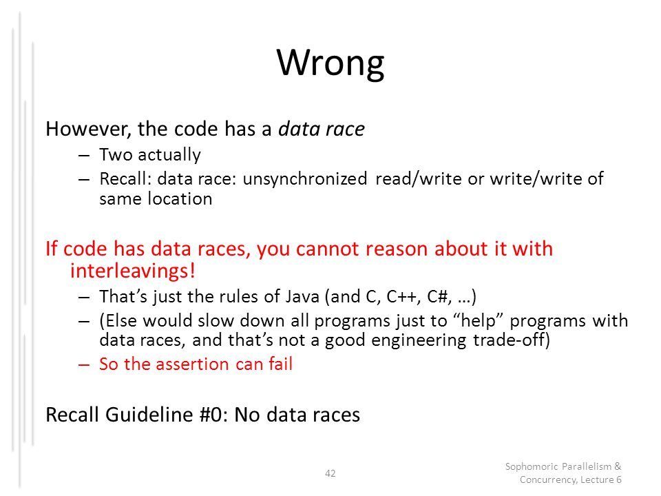 Wrong However, the code has a data race – Two actually – Recall: data race: unsynchronized read/write or write/write of same location If code has data