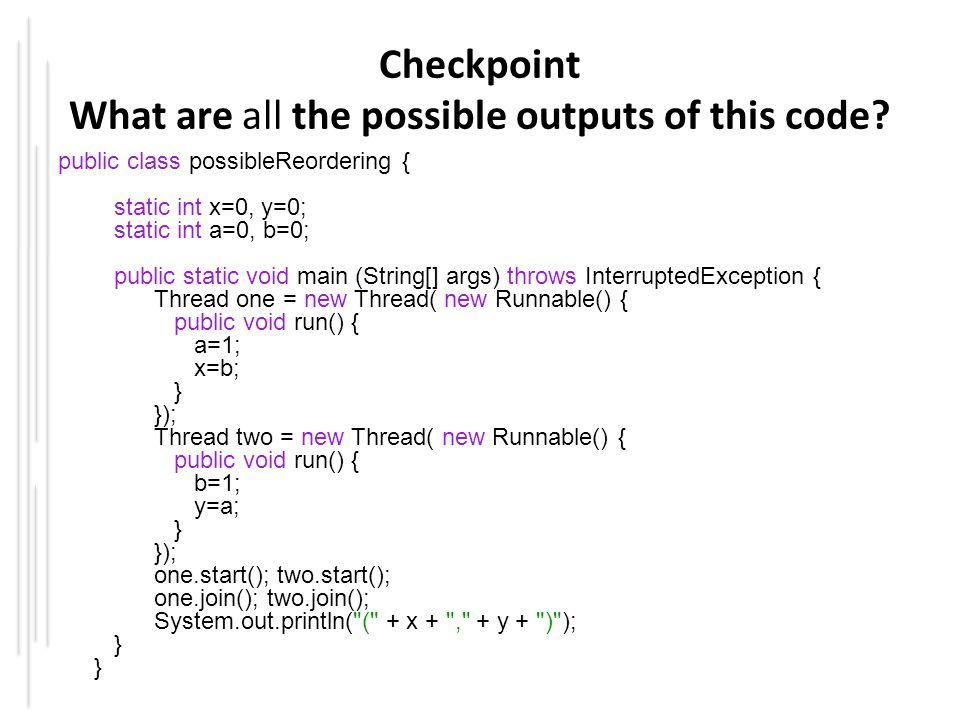 Checkpoint What are all the possible outputs of this code? public class possibleReordering { static int x=0, y=0; static int a=0, b=0; public static v