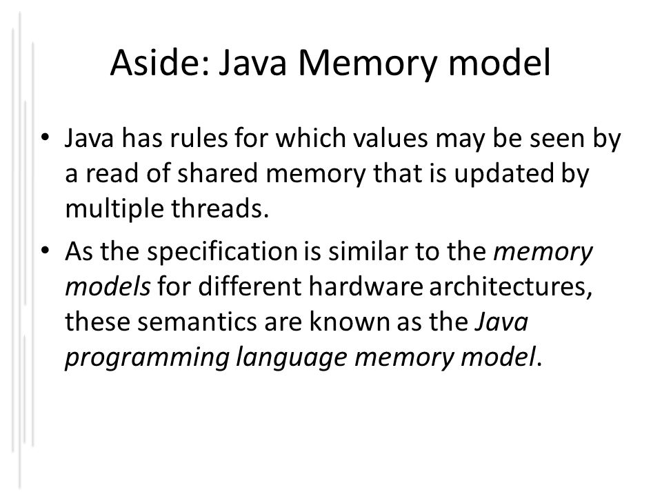 Aside: Java Memory model Java has rules for which values may be seen by a read of shared memory that is updated by multiple threads. As the specificat
